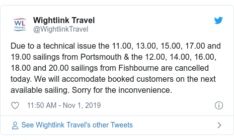 Twitter post by @WightlinkTravel: Due to a technical issue the 11.00, 13.00, 15.00, 17.00 and 19.00 sailings from Portsmouth & the 12.00, 14.00, 16.00, 18.00 and 20.00 sailings from Fishbourne are cancelled today. We will accomodate booked customers on the next available sailing. Sorry for the inconvenience.