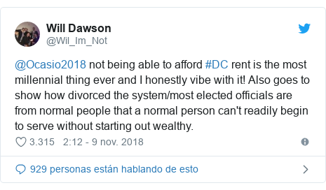 Publicación de Twitter por @Wil_Im_Not: @Ocasio2018 not being able to afford #DC rent is the most millennial thing ever and I honestly vibe with it! Also goes to show how divorced the system/most elected officials are from normal people that a normal person can't readily begin to serve without starting out wealthy.