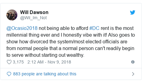 Twitter post by @Wil_Im_Not: @Ocasio2018 not being able to afford #DC rent is the most millennial thing ever and I honestly vibe with it! Also goes to show how divorced the system/most elected officials are from normal people that a normal person can't readily begin to serve without starting out wealthy.