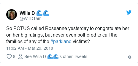 Twitter post by @WillD1am: So POTUS called Roseanne yesterday to congratulate her on her big ratings, but never even bothered to call the families of any of the #parkland victims?