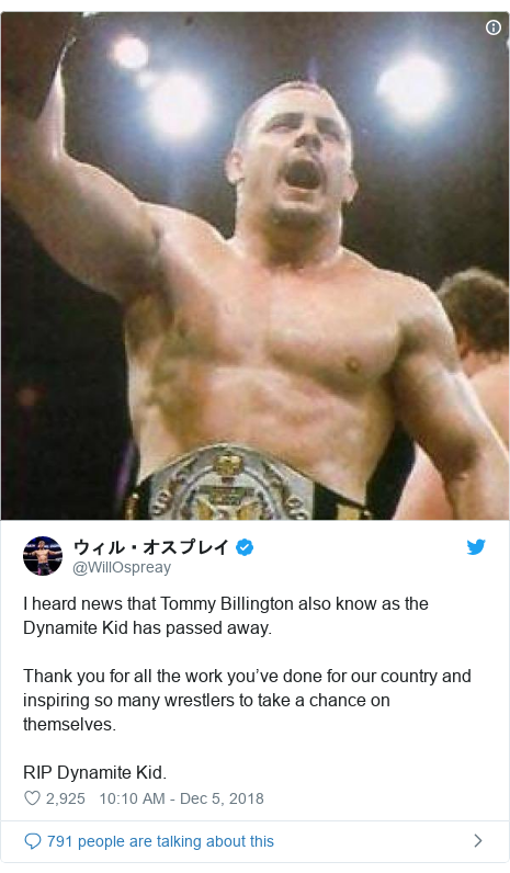 Twitter post by @WillOspreay: I heard news that Tommy Billington also know as the Dynamite Kid has passed away.Thank you for all the work you've done for our country and inspiring so many wrestlers to take a chance on themselves.RIP Dynamite Kid.
