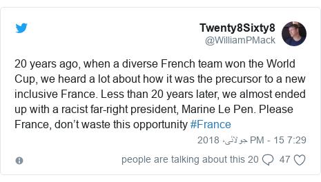 ٹوئٹر پوسٹس @WilliamPMack کے حساب سے: 20 years ago, when a diverse French team won the World Cup, we heard a lot about how it was the precursor to a new inclusive France. Less than 20 years later, we almost ended up with a racist far-right president, Marine Le Pen. Please France, don't waste this opportunity #France