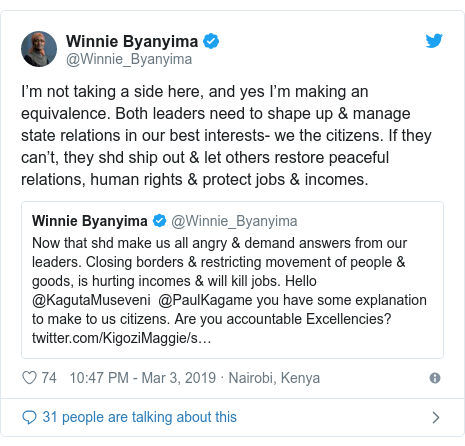 Ujumbe wa Twitter wa @Winnie_Byanyima: I'm not taking a side here, and yes I'm making an equivalence. Both leaders need to shape up & manage state relations in our best interests- we the citizens. If they can't, they shd ship out & let others restore peaceful relations, human rights & protect jobs & incomes.