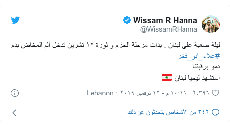 تويتر رسالة بعث بها @WissamRHanna: ليلة صعبة على لبنان . بدأت مرحلة الحزم و ثورة ١٧ تشرين تدخل ألم المخاض بدم #علاء_ابو_فخر دمو برقبتنا استشهد ليحيا لبنان 🇱🇧