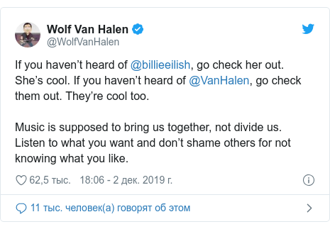 Twitter пост, автор: @WolfVanHalen: If you haven't heard of @billieeilish, go check her out. She's cool. If you haven't heard of @VanHalen, go check them out. They're cool too.Music is supposed to bring us together, not divide us. Listen to what you want and don't shame others for not knowing what you like.