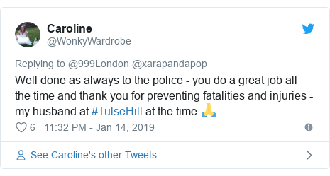 Twitter post by @WonkyWardrobe: Well done as always to the police - you do a great job all the time and thank you for preventing fatalities and injuries - my husband at #TulseHill at the time 🙏