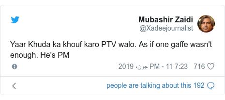 ٹوئٹر پوسٹس @Xadeejournalist کے حساب سے: Yaar Khuda ka khouf karo PTV walo. As if one gaffe wasn't enough. He's PM