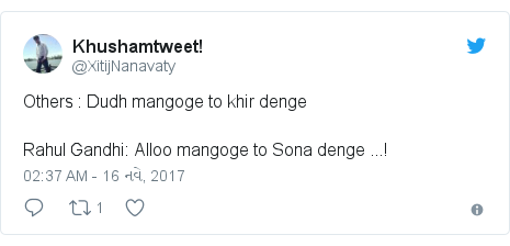 Twitter post by @XitijNanavaty: Others   Dudh mangoge to khir denge Rahul Gandhi  Alloo mangoge to Sona denge ...!