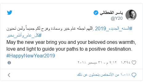 تويتر رسالة بعث بها @Y20: اللهم اجعله عام خير وسعادة وفرح لكم جميعاً ولمن تحبون. #السنه_الجديده_2019 #كل_عام_وأنتم_بخير                                      May the new year bring you and your beloved ones warmth, love and light to guide your paths to a positive destination. #HappyNewYear2019