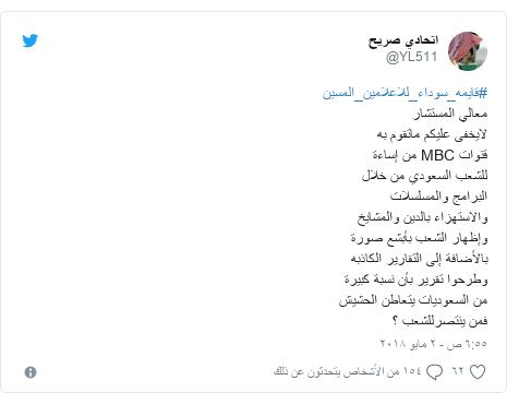 تويتر رسالة بعث بها @YL511: #قايمه_سوداء_للاعلامين_المسينمعالي المستشارلايخفى عليكم ماتقوم بهقنوات MBC من إساءةللشعب السعودي من خلالالبرامج والمسلسلاتوالاستهزاء بالدين والمشايخوإظهار الشعب بأبشع صورةبالأضافة إلى التقارير الكاذبهوطرحوا تقرير بأن نسبة كبيرةمن السعوديات يتعاطن الحشيشفمن ينتصرللشعب ؟