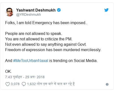 ट्विटर पोस्ट @YRDeshmukh: Folks, I am told Emergency has been imposed.. People are not allowed to speak. You are not allowed to criticize the PM.Not even allowed to say anything against Govt. Freedom of expression has been murdered mercilessly.And #MeTooUrbanNaxal is trending on Social Media.OK.