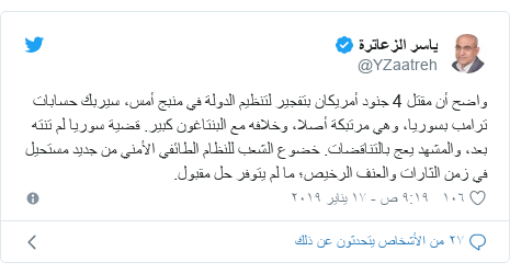 تويتر رسالة بعث بها @YZaatreh: واضح أن مقتل 4 جنود أمريكان بتفجير لتنظيم الدولة في منبج أمس، سيربك حسابات ترامب بسوريا، وهي مرتبكة أصلا، وخلافه مع البنتاغون كبير. قضية سوريا لم تنته بعد، والمشهد يعج بالتناقضات. خضوع الشعب للنظام الطائفي الأمني من جديد مستحيل في زمن الثارات والعنف الرخيص؛ ما لم يتوفر حل مقبول.
