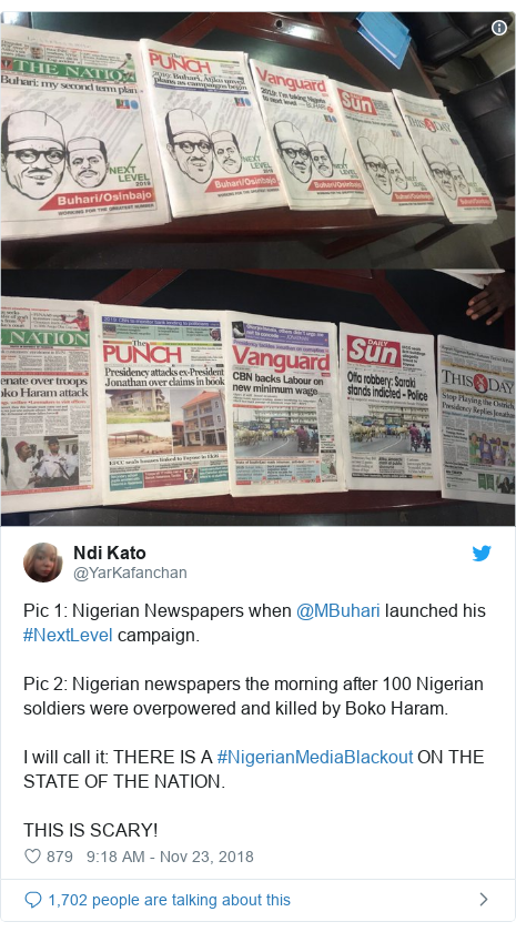 Twitter post by @YarKafanchan: Pic 1  Nigerian Newspapers when @MBuhari launched his #NextLevel campaign.Pic 2  Nigerian newspapers the morning after 100 Nigerian soldiers were overpowered and killed by Boko Haram.I will call it  THERE IS A #NigerianMediaBlackout ON THE STATE OF THE NATION.THIS IS SCARY!