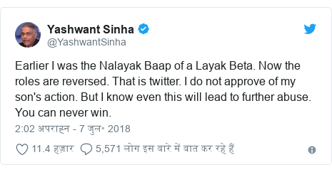 ट्विटर पोस्ट @YashwantSinha: Earlier I was the Nalayak Baap of a Layak Beta. Now the roles are reversed. That is twitter. I do not approve of my son's action. But I know even this will lead to further abuse. You can never win.