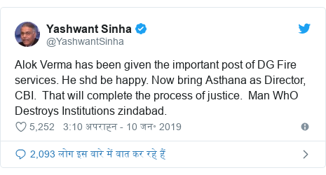 ट्विटर पोस्ट @YashwantSinha: Alok Verma has been given the important post of DG Fire services. He shd be happy. Now bring Asthana as Director, CBI.  That will complete the process of justice.  Man WhO Destroys Institutions zindabad.