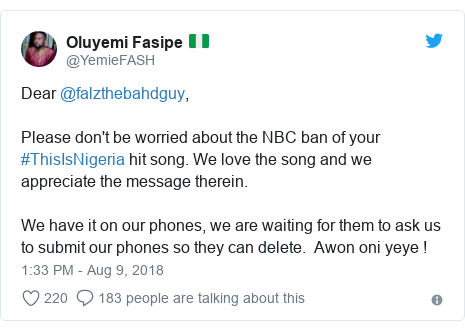 Twitter post by @YemieFASH: Dear @falzthebahdguy, Please don't be worried about the NBC ban of your #ThisIsNigeria hit song. We love the song and we appreciate the message therein. We have it on our phones, we are waiting for them to ask us to submit our phones so they can delete.  Awon oni yeye !