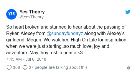 Twitter post by @YesTheory: So heart broken and stunned to hear about the passing of Ryker, Alexey from @sundayfundayz along with Alexey's girlfriend, Megan. We watched High On Life for inspiration when we were just starting..so much love, joy and adventure. May they rest in peace <3