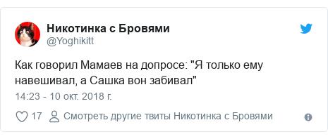 "Twitter пост, автор: @Yoghikitt: Как говорил Мамаев на допросе  ""Я только ему навешивал, а Сашка вон забивал"""