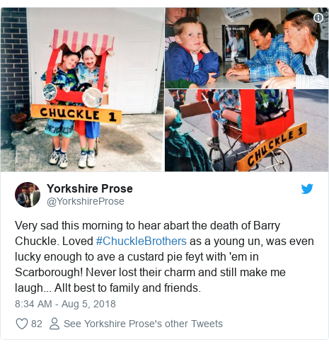 Twitter post by @YorkshireProse: Very sad this morning to hear abart the death of Barry Chuckle. Loved #ChuckleBrothers as a young un, was even lucky enough to ave a custard pie feyt with 'em in Scarborough! Never lost their charm and still make me laugh... Allt best to family and friends.