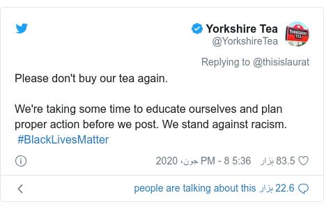 ٹوئٹر پوسٹس @YorkshireTea کے حساب سے: Please don't buy our tea again. We're taking some time to educate ourselves and plan proper action before we post. We stand against racism. #BlackLivesMatter