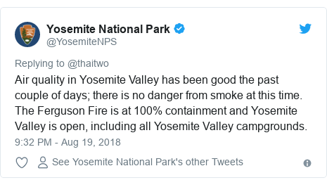 Twitter post by @YosemiteNPS: Air quality in Yosemite Valley has been good the past couple of days; there is no danger from smoke at this time. The Ferguson Fire is at 100% containment and Yosemite Valley is open, including all Yosemite Valley campgrounds.