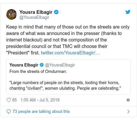 "Twitter post by @YousraElbagir: Keep in mind that many of those out on the streets are only aware of what was announced in the presser (thanks to internet blackout) and not the composition of the presidential council or that TMC will choose their ""President"" first."