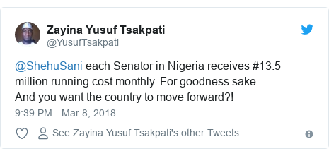 Twitter post by @YusufTsakpati: @ShehuSani each Senator in Nigeria receives #13.5 million running cost monthly. For goodness sake. And you want the country to move forward?!