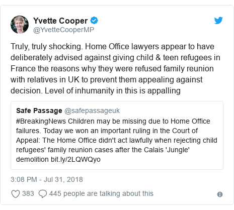 Twitter post by @YvetteCooperMP: Truly, truly shocking. Home Office lawyers appear to have deliberately advised against giving child & teen refugees in France the reasons why they were refused family reunion with relatives in UK to prevent them appealing against decision. Level of inhumanity in this is appalling