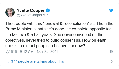 "Twitter post by @YvetteCooperMP: The trouble with this ""renewal & reconciliation"" stuff from the Prime Minister is that she's done the complete opposite for the last two & a half years. She never consulted on the objectives, never tried to build consensus. How on earth does she expect people to believe her now?"