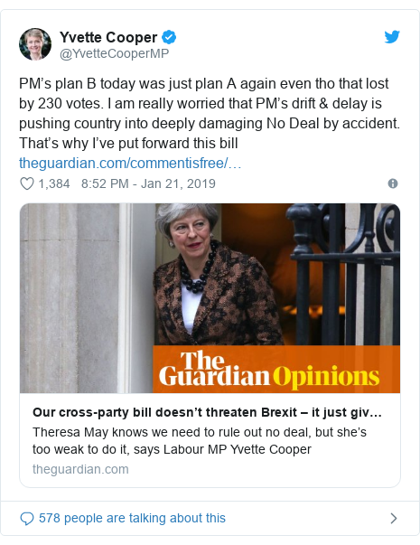 Twitter post by @YvetteCooperMP: PM's plan B today was just plan A again even tho that lost by 230 votes. I am really worried that PM's drift & delay is pushing country into deeply damaging No Deal by accident. That's why I've put forward this bill