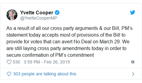 Twitter post by @YvetteCooperMP: As a result of all our cross party arguments & our Bill, PM's statement today accepts most of provisions of the Bill to provide for votes that can avert No Deal on March 29. We are still laying cross party amendments today in order to secure confirmation of PM's commitment