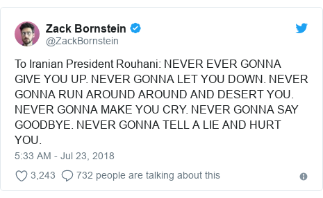 Twitter post by @ZackBornstein: To Iranian President Rouhani  NEVER EVER GONNA GIVE YOU UP. NEVER GONNA LET YOU DOWN. NEVER GONNA RUN AROUND AROUND AND DESERT YOU. NEVER GONNA MAKE YOU CRY. NEVER GONNA SAY GOODBYE. NEVER GONNA TELL A LIE AND HURT YOU.