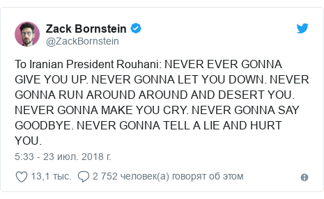 Twitter пост, автор: @ZackBornstein: To Iranian President Rouhani  NEVER EVER GONNA GIVE YOU UP. NEVER GONNA LET YOU DOWN. NEVER GONNA RUN AROUND AROUND AND DESERT YOU. NEVER GONNA MAKE YOU CRY. NEVER GONNA SAY GOODBYE. NEVER GONNA TELL A LIE AND HURT YOU.