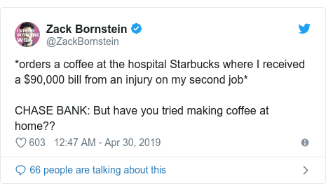 Twitter post by @ZackBornstein: *orders a coffee at the hospital Starbucks where I received a $90,000 bill from an injury on my second job*CHASE BANK  But have you tried making coffee at home??