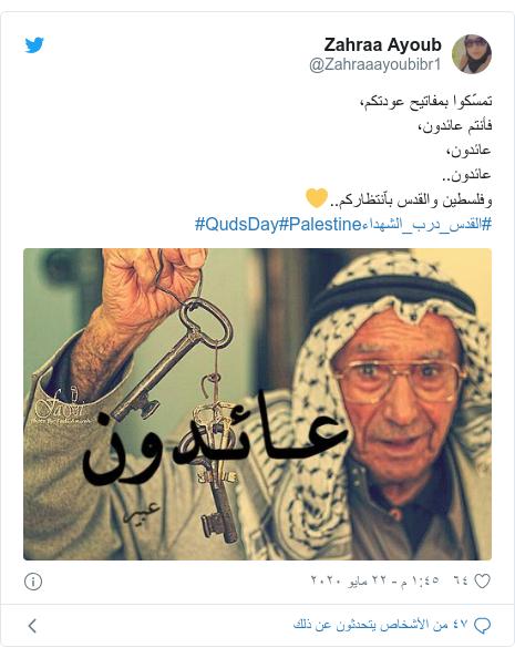 تويتر رسالة بعث بها @Zahraaayoubibr1: تمسّكوا بمفاتيح عودتكم،فأنتم عائدون،عائدون،عائدون..وفلسطين والقدس بٱنتظاركم..💛#القدس_درب_الشهداء#Palestine#QudsDay
