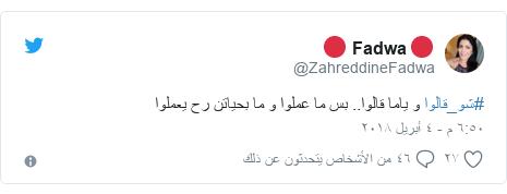 تويتر رسالة بعث بها @ZahreddineFadwa: #شو_قالوا و ياما قالوا.. بس ما عملوا و ما بحياتن رح يعملوا