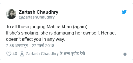 ट्विटर पोस्ट @ZartashChaudhry: To all those judging Mahira khan (again).If she's smoking, she is damaging her ownself. Her act doesn't affect you in any way.