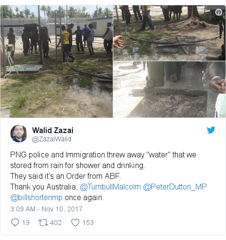 "Twitter post by @ZazaiWalid: PNG police and Immigration threw away ""water""  that we stored from rain for shower and drinking.They said it's an Order from ABF.Thank you Australia, @TurnbullMalcolm @PeterDutton_MP @billshortenmp  once again."