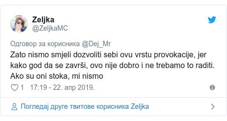 Twitter post by @ZeljkaMC: Zato nismo smjeli dozvoliti sebi ovu vrstu provokacije, jer kako god da se završi, ovo nije dobro i ne trebamo to raditi. Ako su oni stoka, mi nismo