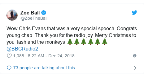 Twitter post by @ZoeTheBall: Wow Chris Evans that was a very special speech. Congrats young chap. Thank you for the radio joy. Merry Christmas to you Tash and the monkeys 🌲🌲🌲🌲🌲🌲 @BBCRadio2