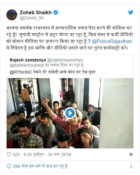 ट्विटर पोस्ट @Zoheb_Sh: भाजपा समर्थक राजस्थान में साम्प्रदायिक तनाव पैदा करने की कोशिश कर रहे है!  चुनावी माहौल में ज़हर घोला जा रहा है, किस मंशा से फर्जी वीडियो को सोशल मीडिया पर वायरल किया जा रहा है ? @PoliceRajasthan से निवेदन है इस व्यक्ति और वीडियो बनाने वाले पर तुरंत कार्यवाही करे।