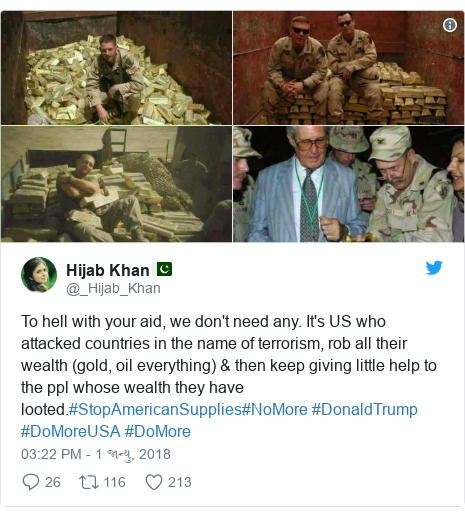 Twitter post by @_Hijab_Khan: To hell with your aid, we don't need any. It's US who attacked countries in the name of terrorism, rob all their wealth (gold, oil everything) & then keep giving little help to the ppl whose wealth they have looted.#StopAmericanSupplies#NoMore #DonaldTrump #DoMoreUSA #DoMore