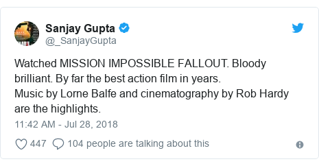 Twitter post by @_SanjayGupta: Watched MISSION IMPOSSIBLE FALLOUT. Bloody brilliant. By far the best action film in years. Music by Lorne Balfe and cinematography by Rob Hardy are the highlights.