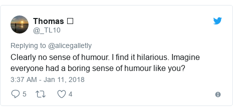 Twitter post by @_TL10: Clearly no sense of humour. I find it hilarious. Imagine everyone had a boring sense of humour like you?