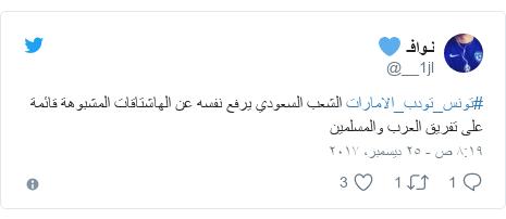 تويتر رسالة بعث بها @__1jl: #تونس_تودب_الامارات الشعب السعودي يرفع نفسه عن الهاشتاقات المشبوهة قائمة على تفريق العرب والمسلمين