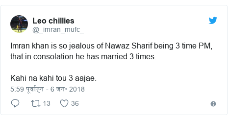 ट्विटर पोस्ट @_imran_mufc_: Imran khan is so jealous of Nawaz Sharif being 3 time PM, that in consolation he has married 3 times.Kahi na kahi tou 3 aajae.
