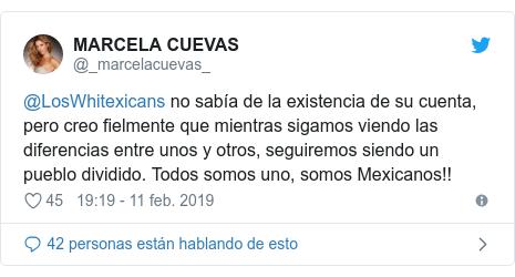Publicación de Twitter por @_marcelacuevas_: @LosWhitexicans no sabía de la existencia de su cuenta, pero creo fielmente que mientras sigamos viendo las diferencias entre unos y otros, seguiremos siendo un pueblo dividido. Todos somos uno, somos Mexicanos!!