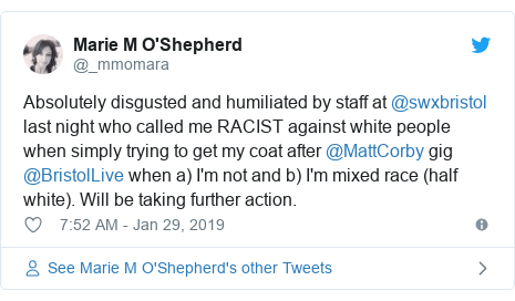 Twitter post by @_mmomara: Absolutely disgusted and humiliated by staff at @swxbristol last night who called me RACIST against white people when simply trying to get my coat after @MattCorby gig @BristolLive when a) I'm not and b) I'm mixed race (half white). Will be taking further action.