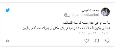 تويتر رسالة بعث بها @_mohammedtamimi: ما يجري في عدن سببه تواطؤ التحالففإما أن يكون التحالف مع الشرعية في كل مكان أو يترك فضالة في اليمن
