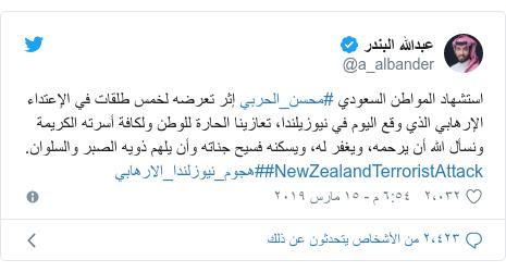 تويتر رسالة بعث بها @a_albander: استشهاد المواطن السعودي #محسن_الحربي إثر تعرضه لخمس طلقات في الإعتداء الإرهابي الذي وقع اليوم في نيوزيلندا، تعازينا الحارة للوطن ولكافة أسرته الكريمة ونسأل الله أن يرحمه، ويغفر له، ويسكنه فسيح جناته وأن يلهم ذويه الصبر والسلوان. #NewZealandTerroristAttack#هجوم_نيوزلندا_الارهابي